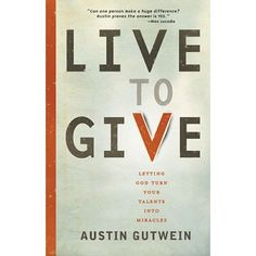 Live to Give : Let God Turn Your Talents into Miracles, Austin Gutwein