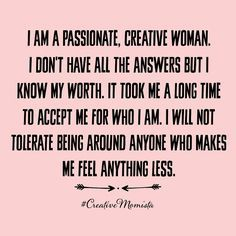 I am a passionate, creative woman. I don\'t have all the answers but I know my worth. It took me a long time to accept me for who I am. I will not tolerate being around anyone who makes me feel anything less. | Mompreneur. Inspirational Quotes for Female Entrepreneurs. Lady Boss. Creative Momista. Game Changer. Brave. Fearless. Unstoppable. Courageous. | creativemomista.com