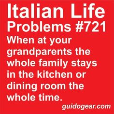 When at your grandparents the whole family stays in the kitchen or dining room the whole time.