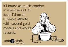 If I found as much comfort in exercise as I do food, I'd be an Olympic athlete with several gold medals and world records.