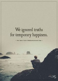 We ignored truths for temporary happiness. - https://themindsjournal.com/we-ignored-truths-for-temporary-happiness/