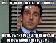 Would you rather be feared or loved...by Michael Scott