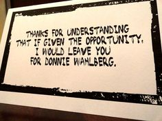 """I WOULDN'T, but this is awesome! LOL """"Thanks for understanding that if given the opportunity, I would leave you for Donnie Wahlberg"""", $3.50"""