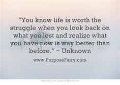 You know life is worth the struggle when you look back on what you lost and realize what you have now is way better than before. ~ Unknown