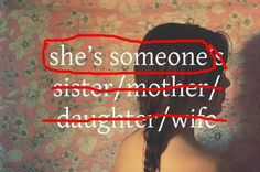 Don't define women only by their relationships to others. She's SOMEONE.
