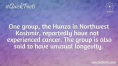 One group, the Hunza in Kashmir, reportedly have not experienced cancer. Also they are said to have unusual longevity.