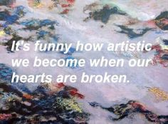 It's funny how artistic we become when our hearts are broken