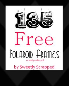 Sweetly Scrapped: 135 Free Polaroid Frames.  Seriously!  Lots of sweet freebies.  Amazing free printables.