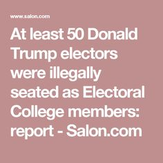 At least 50 Donald Trump electors were illegally seated as Electoral College members: report - Salon.com