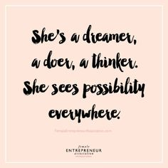 She's a dreamer; a doer; a believer; she sees possibilities everywhere.