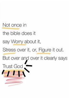 Not Once in the Bible Does It Say Worry About It Stress Over It or Figure It Out but Over and Over It Clearly Says Trust God - Bible Verses Quotes, Faith Quotes, True Quotes, Trust In God Quotes, Scriptures, God Is Great Quotes, Gods Will Quotes, Thank God Quotes, Jesus Love Quotes