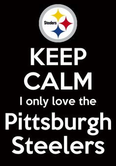 KEEP CALM I ONLY LOVE THE Pittsburgh Steelers