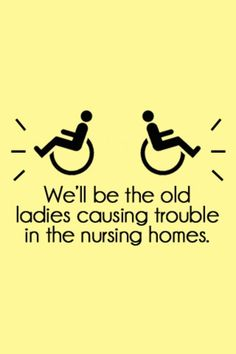 More like we will be the old ladies who share a room and everyone hates us due to our constant laughter!