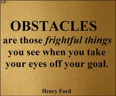 Obstacles are those frightful things you see when you take your eyes off your goal. Henry Ford