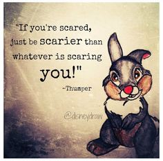 If you're scared, just be scarier than whatever is scaring you! -Thumper