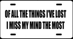 "1 , Metal Sign, "" OF ALL THE THINGS I'VE LOST I MISS MY MIND the MOST "", is a, Black, Vinyl, Computer Cut , DECAL , Installed , on a, White, Powder Coated, Aluminum, Metal, a, Novelty, Metal Sign, MADE IN THE U.S.A., Sign, #00318WOF ALL THE THINGS I'VE LOST I MISS MY MIND the MOST ,,,SHIPPED USPS by ASTRODEALS, http://www.amazon.com/dp/B00CVY74LG/ref=cm_sw_r_pi_dp_utj5rb0R3NRRC"