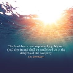 """""""The Lord Jesus is a deep sea of joy: My soul shall dive in and shall be swallowed up in the delights of His company."""" –C.H. Spurgeon"""