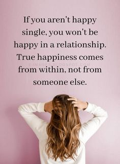 Quotes If you aren't happy single, you won't be happy in a relationship. - Quotes