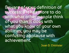 Beware of your definition of success: If it has more to do with what other people think of you than ...