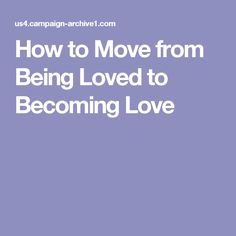 How to Move from Being Loved to Becoming Love
