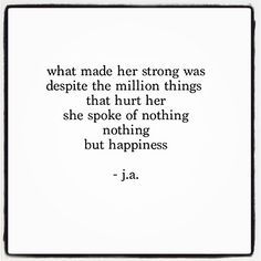 what made her strong was despite the millions of things that hurt her, she spoke of nothing. nothing but happiness. ~j.a.