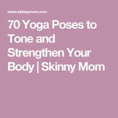 70 Yoga Poses to Tone and Strengthen Your Body | Skinny Mom
