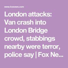 London attacks: Van crash into London Bridge crowd, stabbings nearby were terror, police say | Fox News