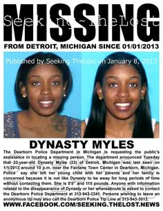 1/8/2013: Missing Mother: Please share to locate Dynasty Myles (23) missing from DETROIT - DEARBORN, MICHIGAN since 1/1/2013. Article: The Dearborn Police Department is requesting the public's assistance in locating a missing person. The department announced Tuesday that 23-year-old Dynasty Myles has been reported missing by her parents. Myles is a resident of Detroit, but was last seen on New Year's Day around 10 p.m. near the Fairlane Town Center in Dearborn.According to police,