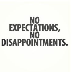 No expectations no disappointments.