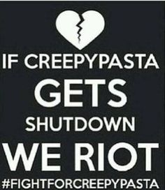 #FIGHTFORCREEPYPASTA >> i just curious how the fuck does creepypasta get shut down? Like there is hundreds of sites dedicated to creepypasta