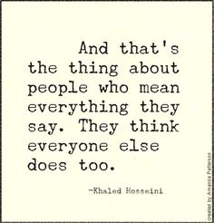 """And that's the thing about people who mean everything they say. They think everyone else does too."""""""