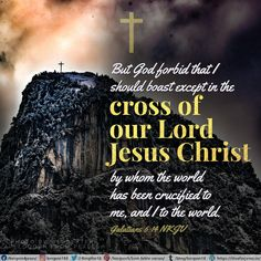 But God forbid that I should boast except in the cross of our Lord Jesus Christ, by whom the world has been crucified to me, and I to the world. Galatians 6:14 NKJV