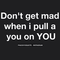 Don't get mad when I pull a you on YOU