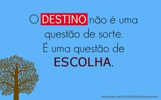 """""""O destino não é uma questão de sorte, é uma questão de escolha, não é algo a se esperar, é algo a se conquistar."""" William Jennings Bryan"""