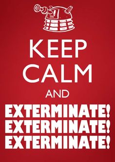How am I suppose to keep calm with a Dalek? explain, Explain, EXPLAIN!!!! xD