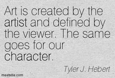 Art is created by the artist and defined by the viewer. The same goes for our character. Tyler J. Hebert