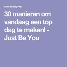 30 manieren om vandaag een top dag te maken! - Just Be You