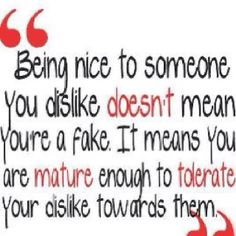 Being Nice To Someone You Dislike Doesn't Mean You're A Fake. It Means You Are Mature Enough To Tolerate Your Dislike Towards Them