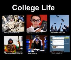 College Life - What my friends think I do - What my friends think I do - What my Mom thinks I do - What society thinks I do - What I actually do