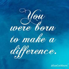 You were born to make a difference.