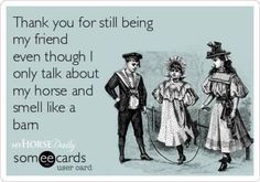 Thank you for still being my friend even though I only talk about my horse and smell like a barn.