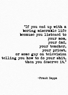 If you end up with a boring miserable life because you listened to your mom, your dad, your teacvher, your priest, or some guy on television telling you how to do your shit,  . . . Then you deserve it. Frank Zappa. #growingup #advice  Free Spirit Girl