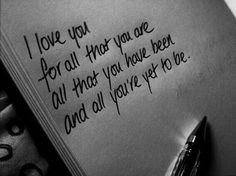 """I love you for all that you are, all that you have been, and all you're yet to be."""
