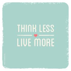Think less- Live more