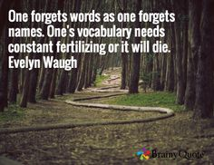 One forgets words as one forgets names. One's vocabulary needs constant fertilizing or it will die. Evelyn Waugh