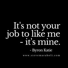 It's not your job to like me - it's mine. - Bryon Katie