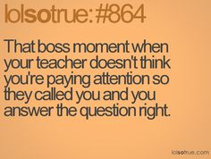 or my favorite: you're not paying attention, but you still somehow get the right answer because you were subconsciously listening!!!