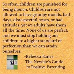So often, children are punished for being human.  Children are not allowed to have grumpy moods, bad days, disrespectful tones, or bad attitudes, yet we as adults have them all the time.  None of us are perfect, and we must stop holding our children to a higher standard of perfection than we can attain ourselves. Rebecca Eanes, The Newbie's Guide to Positive Parenting