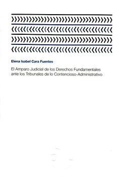 El amparo judicial de los derechos fundamentales ante los tribunales de lo contencioso administrativo / Elena Isabel Cara Fuentes