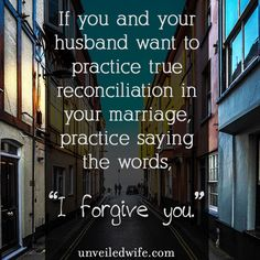 "The Most Important Phrase I Say Toward My Husband --- My husband and I agreed years ago that we would say ""I forgive you"" when attempting to reconcile in marriage. I use to use phrases such as: It's fine. Okay. Sure. […]… Read More Here http://unveiledwife.com/the-most-important-phrase-i-say-toward-my-husband/"